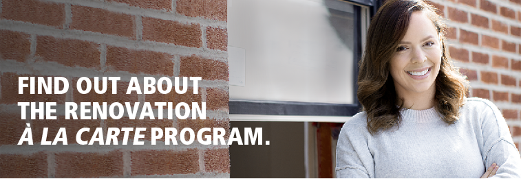 Find out about the renovation À LA CARTE program.